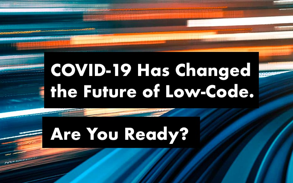 COVID-19 Has Changed the Future of Low-Code. Are You Ready?