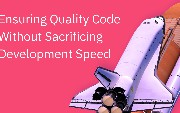 Ensure Quality Code Without Sacrificing Development Speed